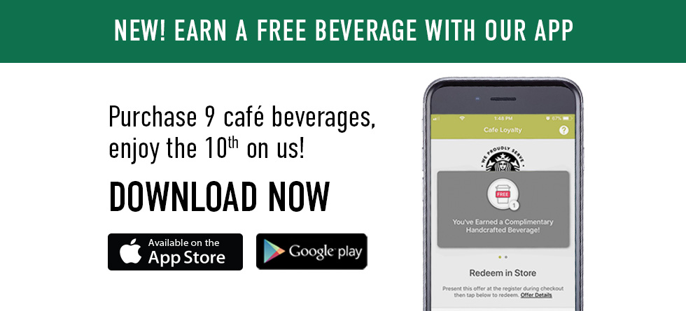 Picture of mobile phone. New! Earn a free beverage with our app. Purchase 9 cafe beverages, enjoy the 10th on us. Download now.